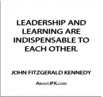 ''Leadership and learning are indispensable to each other.'' - John Fitzgerald Kennedy